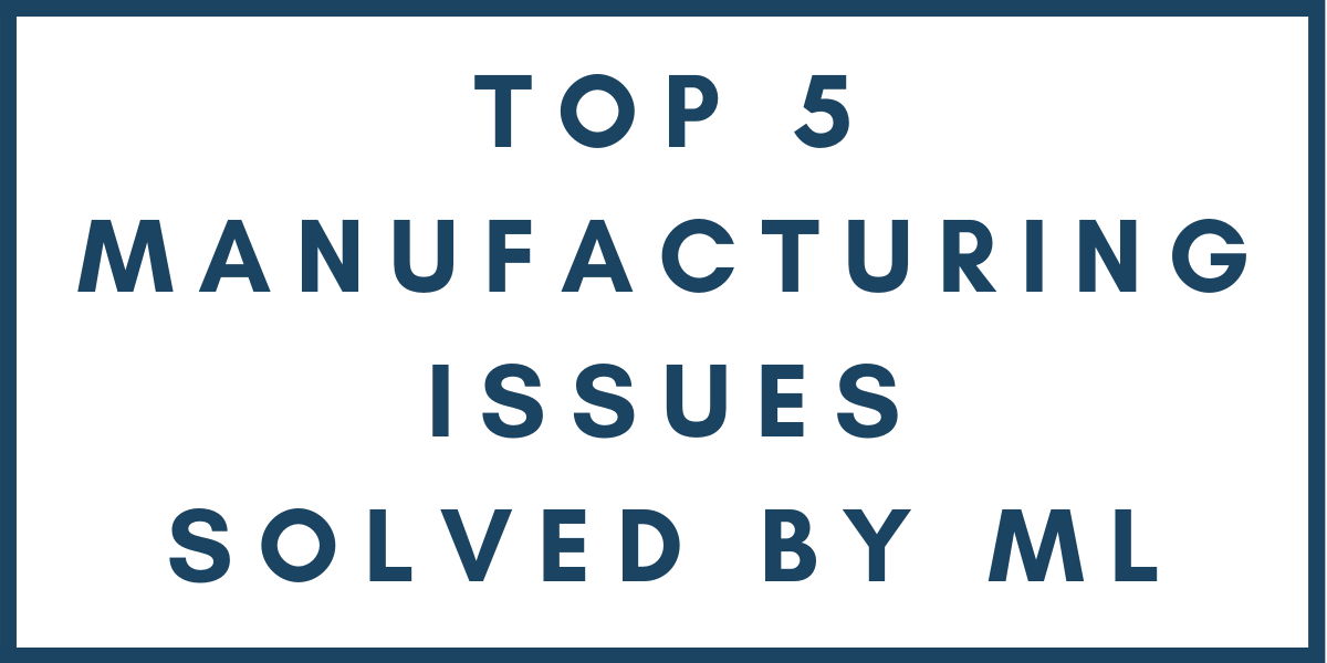 Top 5 manufacturing issues solved by ML